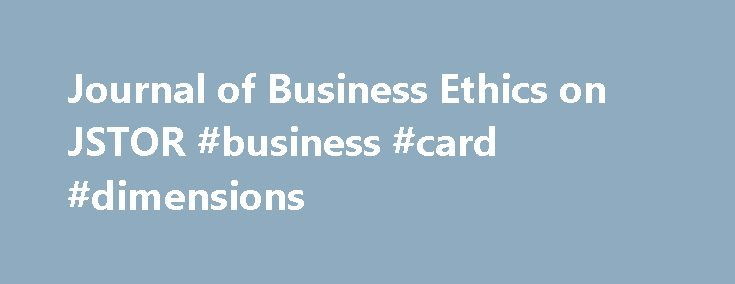 Journal of Business Ethics on JSTOR #business #card #dimensions http://bank.remmont.com/journal-of-business-ethics-on-jstor-business-card-dimensions/  #business articles 2010 # Journal of Business Ethics Coverage: 1982-2012 (Vol. 1, No. 1 – Vol. 111, No. 4) 1982-2012 – Journal of Business Ethics A title history is the publication history of a journal and includes a listing of the family of related journals. The most common relationship is to a previous and/or continuing … Read More →