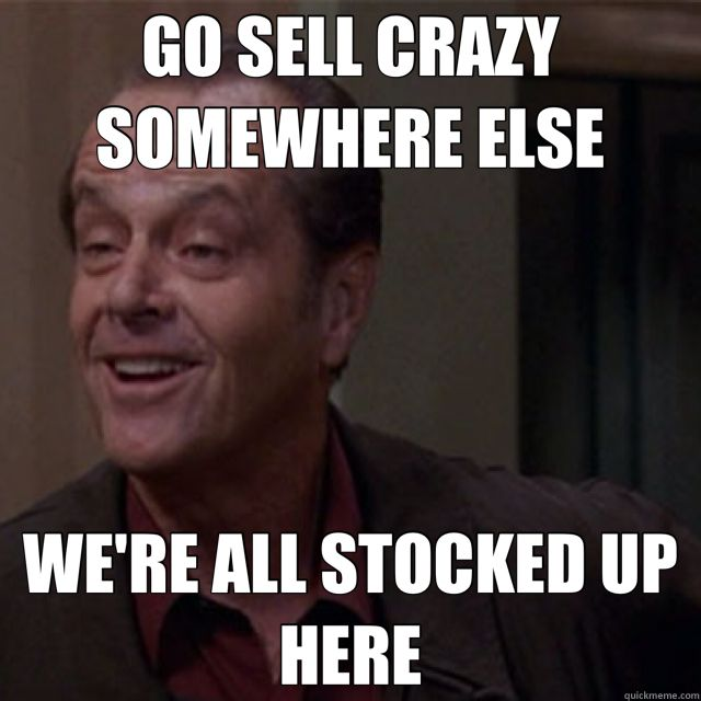 GO SELL CRAZY SOMEWHERE ELSE WE'RE ALL STOCKED UP HERE