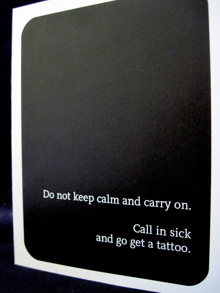 Do not keep calm and carry on. Call in sick and go get a tattoo..