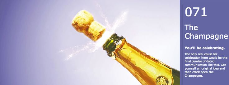 Cliche #71: The Champagne. You'll be celebrating. The only real cause for celebration here would be the final demise of dated communication like this. Get yourself an original idea and then crack open the Champagne.
