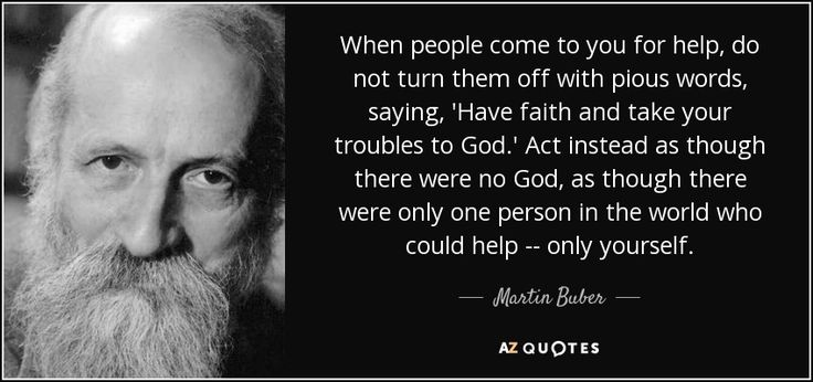 When people come to you for help, do not turn them off with pious words, saying, 'Have faith and take your troubles to God.' Act instead as though there were no God, as though there were only one person in the world who could help -- only yourself. - Martin Buber