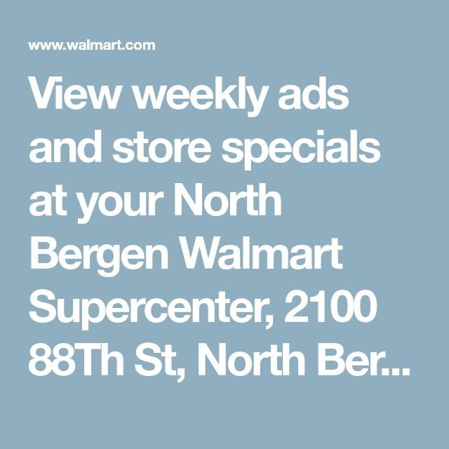 View weekly ads and store specials at your North Bergen Walmart Supercenter, 2100 88Th St, North Bergen, NJ 07047 - Walmart.com