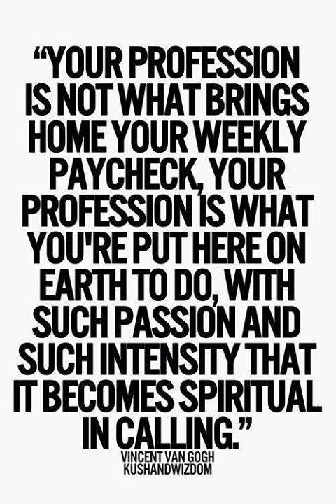 Your profession is no what brings home your weekly paycheck, your profession is what you're on earth here to do, with such passion and such intensity that it becomes spiritual in calling.