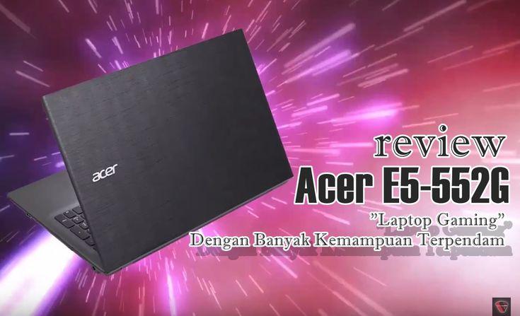 Review Acer E5-552G – Laptop Gaming Dengan Banyak Kemampuan Terpendam