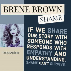 Shame: If we share our story with someone who responds with empathy and understanding, shame can't survive. #Narcissism, #Narcissistic, #narcissistscruel, #manipulation, #Narcissismexpert, #Psychology, #Sociopath, #NPD, #narcissisticpersonalitydisorder , #Codependency, #Manipulation, #PTSD, #CPTSD, #EmotionalAbuse, #DomesticAbuse, #Abuse, #MentalIllness, #Support, #Depression, #Help, #Healing, #Heal, #Codependent, #TracyMalone, #Tracyamalone, #recovery, #redflags, #gaslighting, #lovebombing