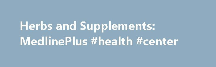 Herbs and Supplements: MedlinePlus #health #center http://health.remmont.com/herbs-and-supplements-medlineplus-health-center/  Herbs and Supplements Garlic (National Center for Complementary and Integrative Health) Gelatin (Natural Medicines Comprehensive Database) Ginger (National Center for Complementary and Integrative Health) Ginkgo (National Center for Complementary and Integrative Health) Ginseng, Siberian (Natural Medicines Comprehensive Database) Glucosamine hydrochloride (Natural…