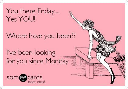 You There Friday Someecards | You there Friday.... | Funny Stuff