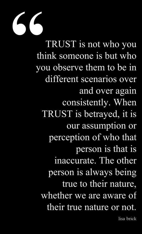 Trust is not who you think someone is, but who you observe them to be in different scenarios over and over again consistently. When Trust is betrayed, it is our assumtion or perception .............