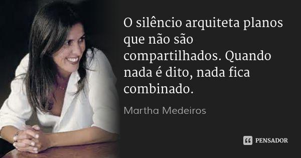 O silêncio arquiteta planos que não são compartilhados. Quando nada é dito, nada fica combinado. — Martha Medeiros