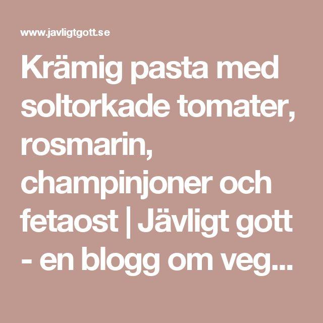 Krämig pasta med soltorkade tomater, rosmarin, champinjoner och fetaost   Jävligt gott - en blogg om vegetarisk mat och vegetariska recept för alla, lagad enkelt och jävligt gott.