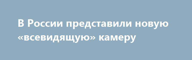 В России представили новую «всевидящую» камеру http://oane.ws/2017/07/13/v-rossii-predstavili-novuyu-vsevidyaschuyu-kameru.html  Разработчики «Ростеха» в рамках выставки ИННОПРОМ-2017 представили новую «всевидящую» камеру. Устройство может работать в самых сложных условиях – дыме, тумане, пыли и снимать в темноте.