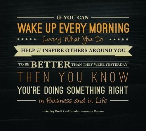 if you can wake up every morning loving what you do help