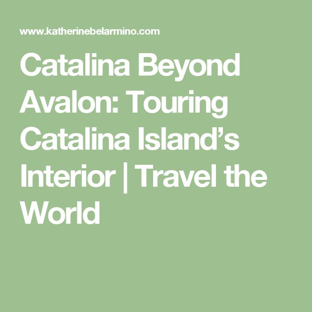Catalina Beyond Avalon: Touring Catalina Island's Interior | Travel the World