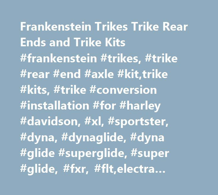 Frankenstein Trikes Trike Rear Ends and Trike Kits #frankenstein #trikes, #trike #rear #end #axle #kit,trike #kits, #trike #conversion #installation #for #harley #davidson, #xl, #sportster, #dyna, #dynaglide, #dyna #glide #superglide, #super #glide, #fxr, #flt,electra #glide, #street #glide, #road #glide, #touring, #softail, #wide #glide, #heritage, #fat #boy, #night #train, #buell, #yamaha, #roadstar, #warrior, #raider, #victory, #honda, #suzuki, #kawasaki, #complete #kits #with #swing…