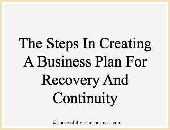 Steps in creating a business plan for recovery and continuity - http://www.successfully-start-business.com/creating-a-business-plan.html