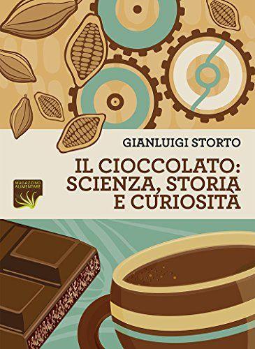 Il cioccolato: scienza, storia e curiosità di [Storto, Gianluigi]