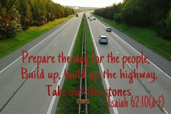 """Isaiah 62:10 (NIV):  """"Pass through, pass through the gates!  Prepare the way for the people.  Build up, build up the highway!  Remove the stones.  Raise a banner for the nations."""""""