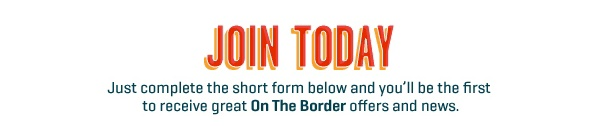 On the Border - JOIN TODAY      Just complete the short form below and you'll be the first to receive great On The Border offers and news.