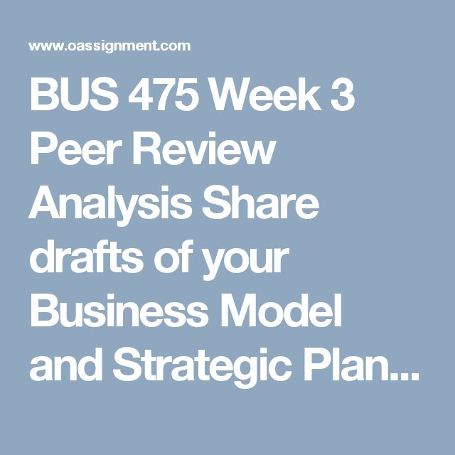 BUS 475 Week 3 Peer Review Analysis  Share drafts of your Business Model and Strategic Plan, Part I Individual assignments from Week 2 with all team members.  Choose 1 or 2 team member's drafts and review as a team this week. You will review a different team member's drafts each week. By Week 5, all team members' papers should have been reviewed at least once.  Provide feedback that team members can incorporate into their drafts.  Write a synopsis of no more than 350 words summarizing what…