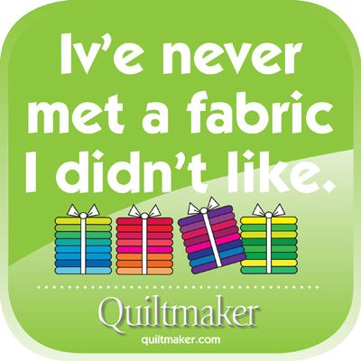 I've never met a fabric I didn't like. Free Quilty Quote from Quiltmaker.com