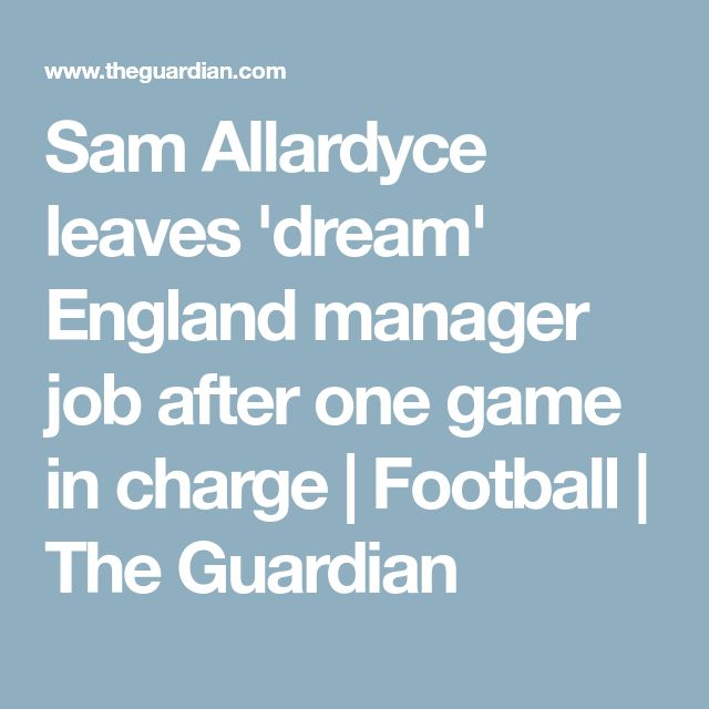 Sam Allardyce leaves 'dream' England manager job after one game in charge | Football | The Guardian