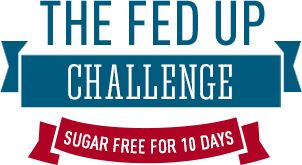 Take the 10 Step Fed Up Challenge! Sugar free for 10 days. You can do it. Time to #GetREAL. #FedUpChallenge