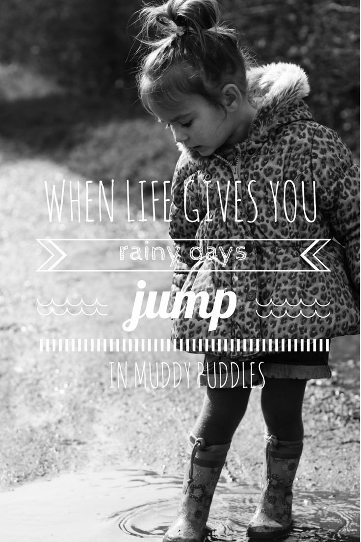 When life gives you rainy days jump in muddy puddles