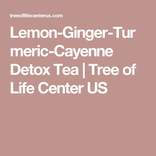 Lemon-Ginger-Turmeric-Cayenne Detox Tea | Tree of Life Center US