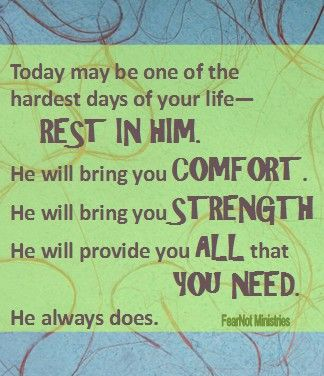 Today may be one of the hardest days of your life—rest in Him. He will bring you comfort. He will bring you strength. He will provide you all that you need. He always does.