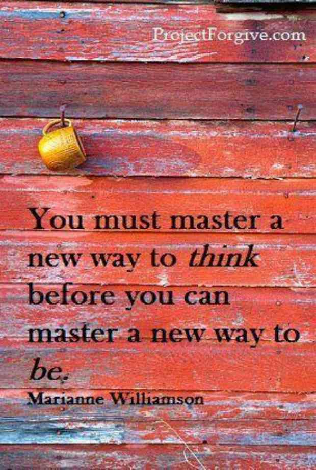 """""""You must master a new way to think before you can master a new way to be."""" — Marianne Williamson"""