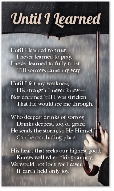 Until I learned to trust, I never learned to pray; I never learned to fully trust 'Till sorrows came my way. Until I felt my weakness, His strength I never knew— Nor dreamed 'till I was stricken That