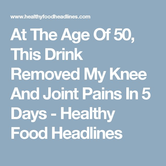 At The Age Of 50, This Drink Removed My Knee And Joint Pains In 5 Days - Healthy Food Headlines