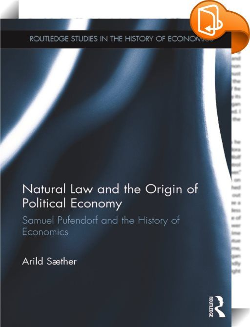 Natural Law and the Origin of Political Economy    :  Samuel Pufendorf's work on natural law and political economy was extensive and has been cited by several important figures in the history of economic thought. Yet his name is rarely mentioned in textbooks on the history of economic thought, the history of political science or the history of philosophy. In this unprecedented study, Arild Sæther sheds new light both on Pufendorf's own life and work, as well as his influence on his con...