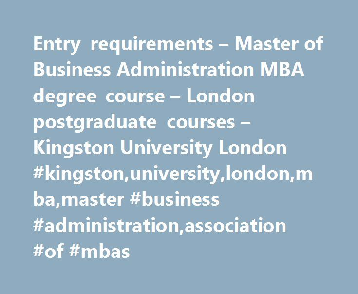 Entry requirements – Master of Business Administration MBA degree course – London postgraduate courses – Kingston University London #kingston,university,london,mba,master #business #administration,association #of #mbas http://maryland.remmont.com/entry-requirements-master-of-business-administration-mba-degree-course-london-postgraduate-courses-kingston-university-london-kingstonuniversitylondonmbamaster-business-administrationass/  # Master of Business Administration MBA: Entry requirements…