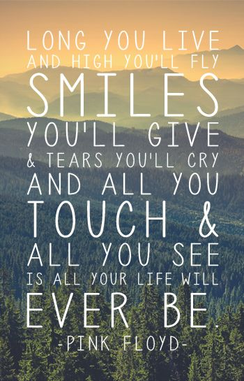 """""""Long you live and high you'll fly smiles you'll give and tears you'll cry and…"""