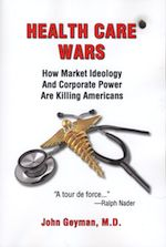 Health Care Wars: Americans don't have a health care system, they have a free enterprise system beholden to corporate executives, shareholders and investors from the industries that benefit the most from high costs. While pharmaceutical companies, insurance companies and medical product companies profit, taxpayers are getting squeezed at an accelerating rate. To make sense of the system you have to read the succinct words of one of America's wise men, John Geyman, MD