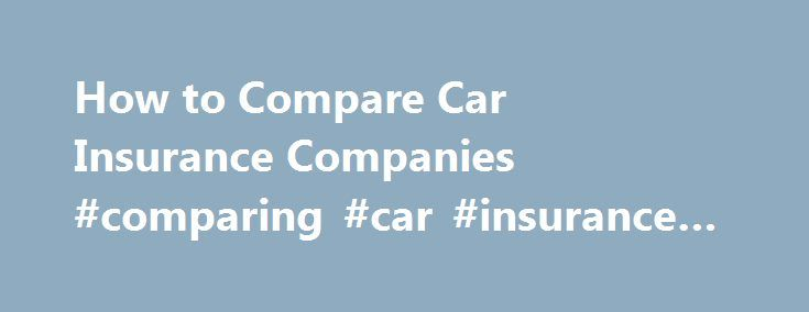 How to Compare Car Insurance Companies #comparing #car #insurance #companies http://santa-ana.remmont.com/how-to-compare-car-insurance-companies-comparing-car-insurance-companies/  # How to Compare Car Insurance Companies When it comes to shopping for an auto insurance provider, it becomes apparent that not all of the policies are created equal. Some insurance companies will approve your claims with great speed and efficiency, whereas some may get on your nerves with a series of questions…