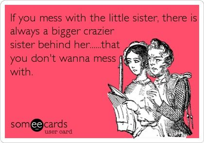 If you mess with the little sister, there is always a bigger crazier.