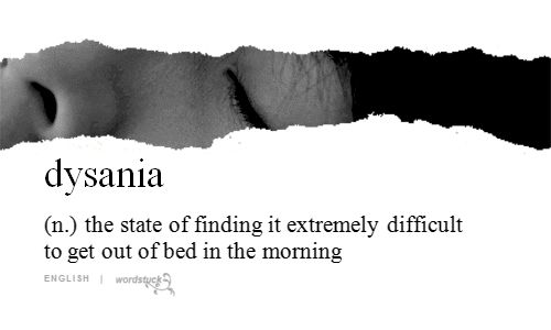 dysania (n.) the state of finding it extremely difficult to get out of bed in the morning     not to be confused with Clinomania / noun / excessive desire to stay in bed.  