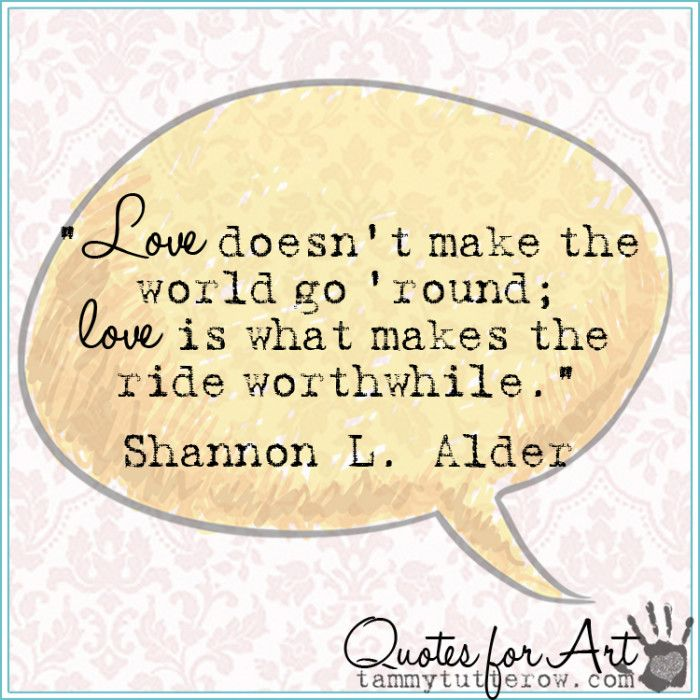 Love doesn't make the world go 'round; love is what makes the ride worthwhile. Shannon L. Alder