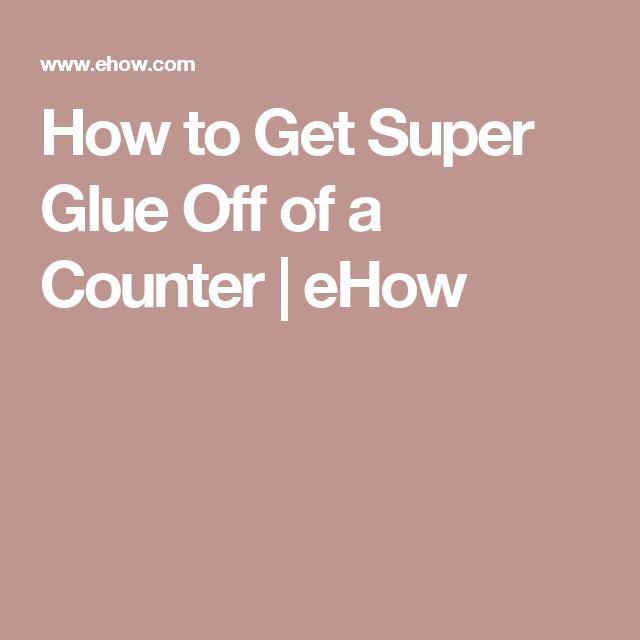 How to Get Super Glue Off of a Counter | eHow