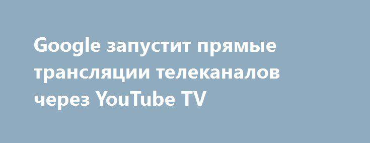 Google запустит прямые трансляции телеканалов через YouTube TV http://ilenta.com/news/company/news_15194.html  Как сообщается на странице официального блога Google, вскоре компания запустит собственный телевизионный сервис под названием YouTube TV. ***