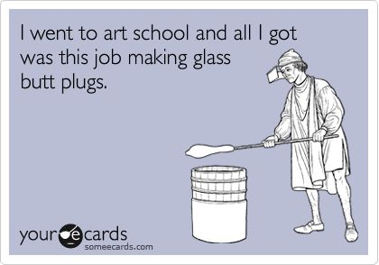Funny Confession Ecard: I went to art school and all I got was this job making glass butt plugs.