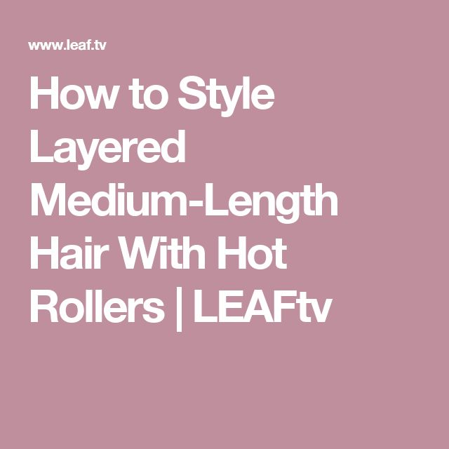 How to Style Layered Medium-Length Hair With Hot Rollers | LEAFtv