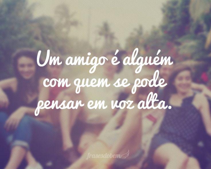 Um amigo é alguém com quem se pode pensar em voz alta.