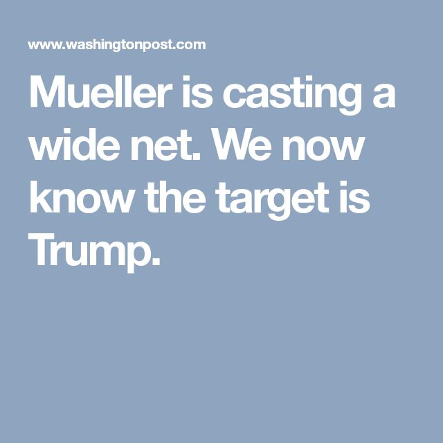 Mueller is casting a wide net. We now know the target is Trump.