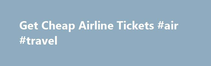 Get Cheap Airline Tickets #air #travel http://travels.remmont.com/get-cheap-airline-tickets-air-travel/  #where to get cheap airline tickets # Get Cheap Airline Tickets Airline tickets can sometimes be expensive and unaffordable for immediate flight. However, with careful planning, you can significantly reduce the price of your flight. There are many little tricks... Read moreThe post Get Cheap Airline Tickets #air #travel appeared first on Travels.