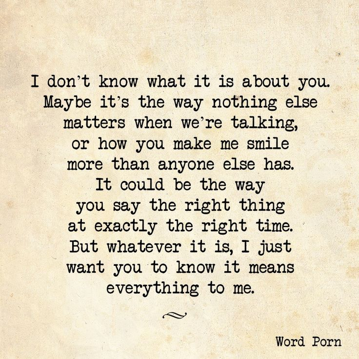 The way you know exactly what I need to hear, it means more to me than you'll ever know..