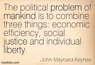 The political problem of mankind is to combine three things: economic efficiency, social justice and individual liberty. John Maynard Keynes