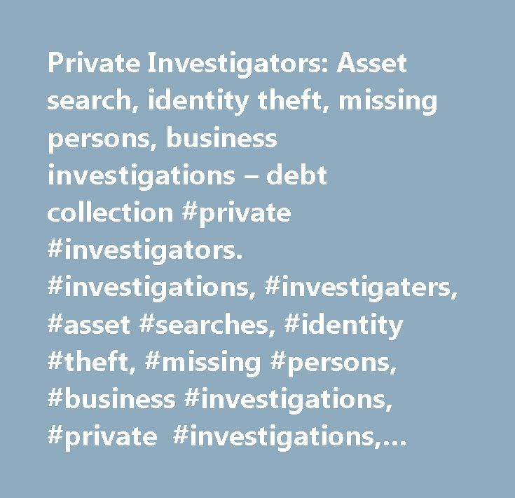 Private Investigators: Asset search, identity theft, missing persons, business investigations – debt collection #private #investigators. #investigations, #investigaters, #asset #searches, #identity #theft, #missing #persons, #business #investigations, #private #investigations, #investigator, #private #investigators, #id #theft, #identity #stolen, #id #stolen #find, #finders, #skip #tracing, #skips, #heirs, #locate, #location, #locators, #asset #searches, #missing #persons, #heir #searches…